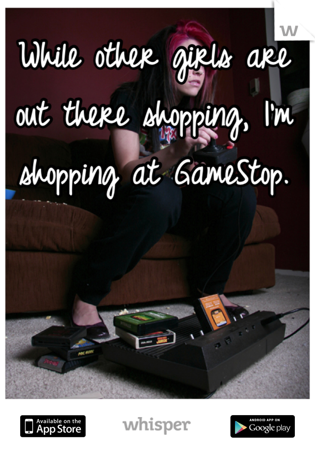 While other girls are out there shopping, I'm shopping at GameStop.