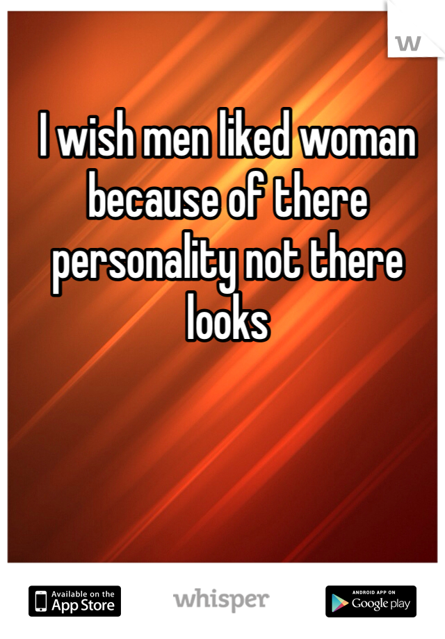 I wish men liked woman because of there personality not there looks