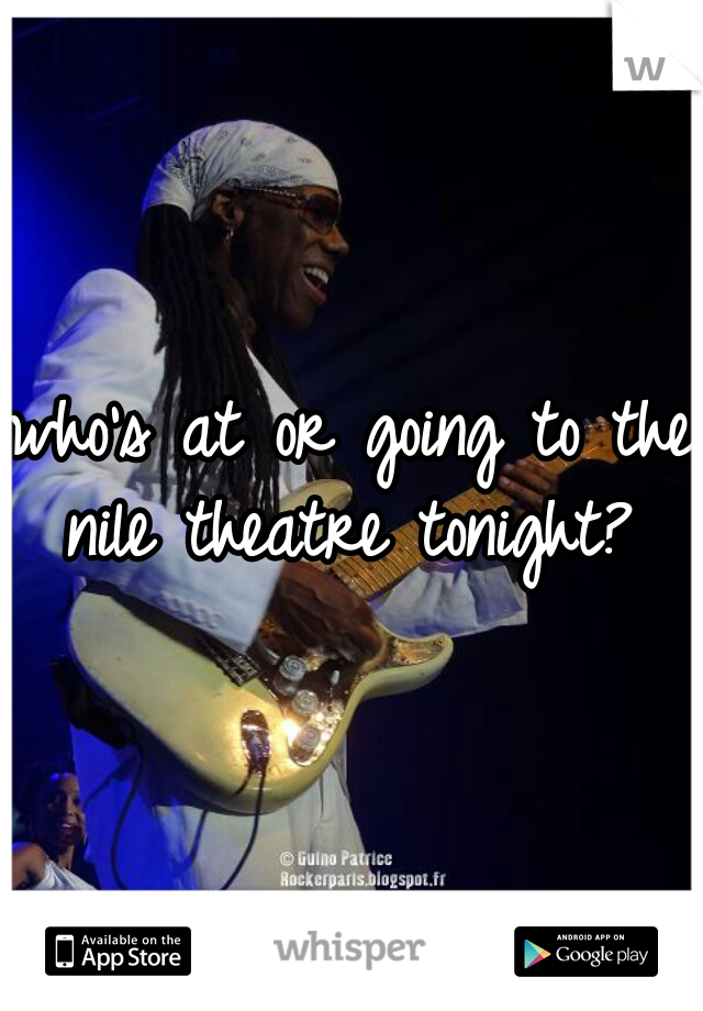 who's at or going to the nile theatre tonight?