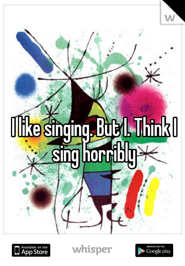 I like singing. But I. Think I sing horribly