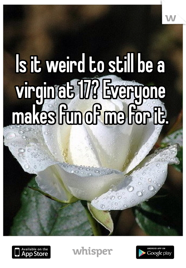 Is it weird to still be a virgin at 17? Everyone makes fun of me for it.