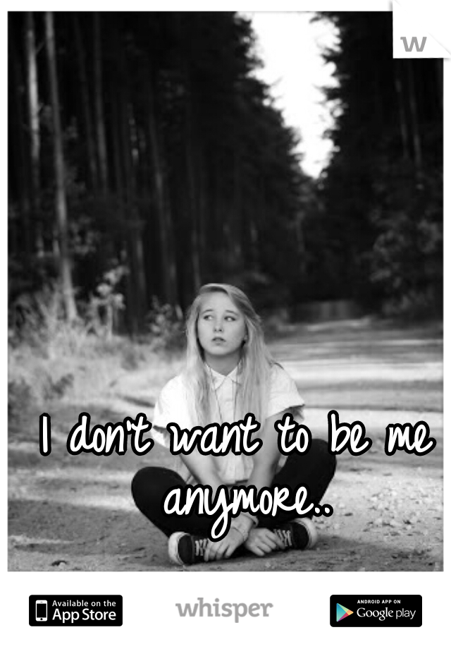 I don't want to be me anymore..