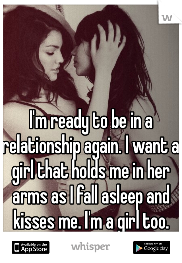 I'm ready to be in a relationship again. I want a girl that holds me in her arms as I fall asleep and kisses me. I'm a girl too.