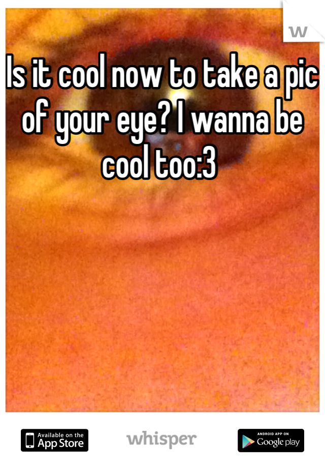 Is it cool now to take a pic of your eye? I wanna be cool too:3