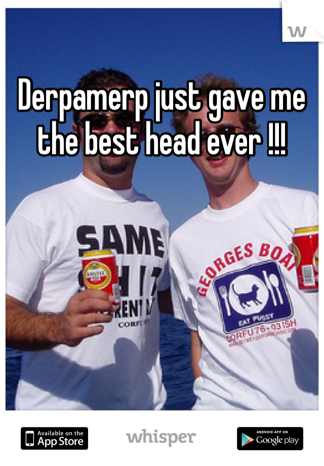 Derpamerp just gave me the best head ever !!!