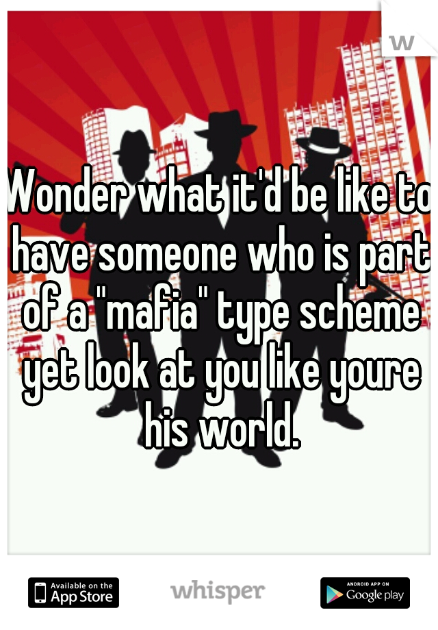 """Wonder what it'd be like to have someone who is part of a """"mafia"""" type scheme yet look at you like youre his world."""