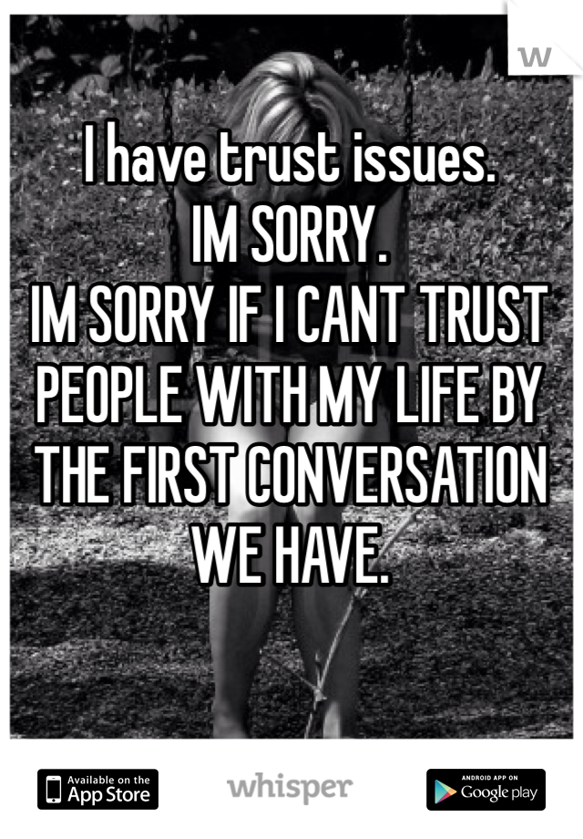 I have trust issues. IM SORRY.  IM SORRY IF I CANT TRUST PEOPLE WITH MY LIFE BY THE FIRST CONVERSATION WE HAVE.