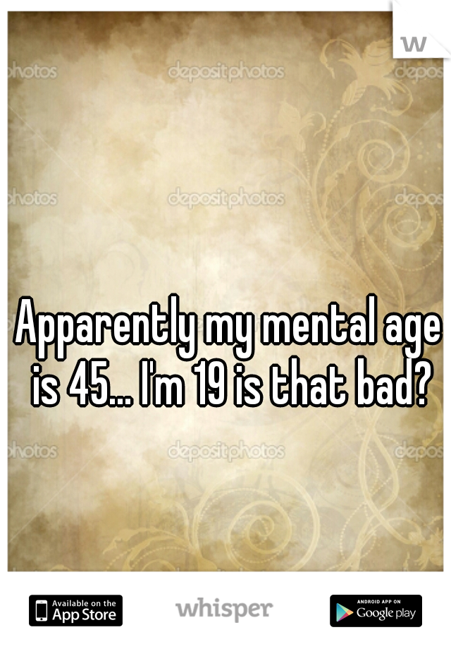 Apparently my mental age is 45... I'm 19 is that bad?