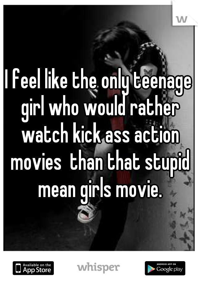 I feel like the only teenage girl who would rather watch kick ass action movies  than that stupid mean girls movie.