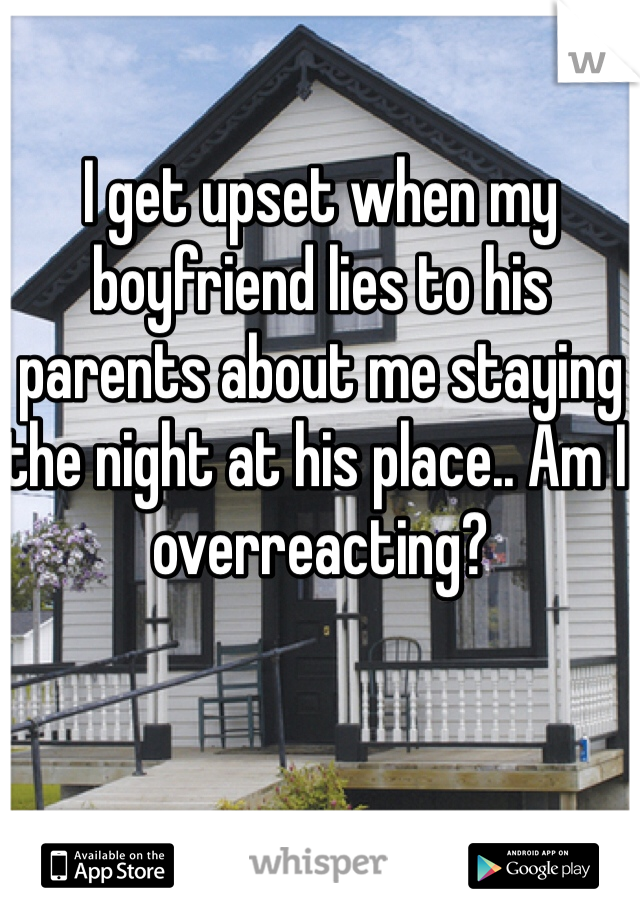 I get upset when my boyfriend lies to his parents about me staying the night at his place.. Am I overreacting?