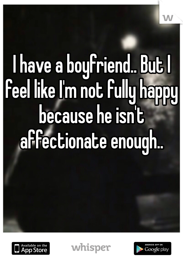 I have a boyfriend.. But I feel like I'm not fully happy because he isn't affectionate enough..