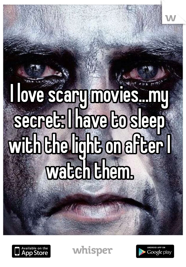 I love scary movies...my secret: I have to sleep with the light on after I watch them.