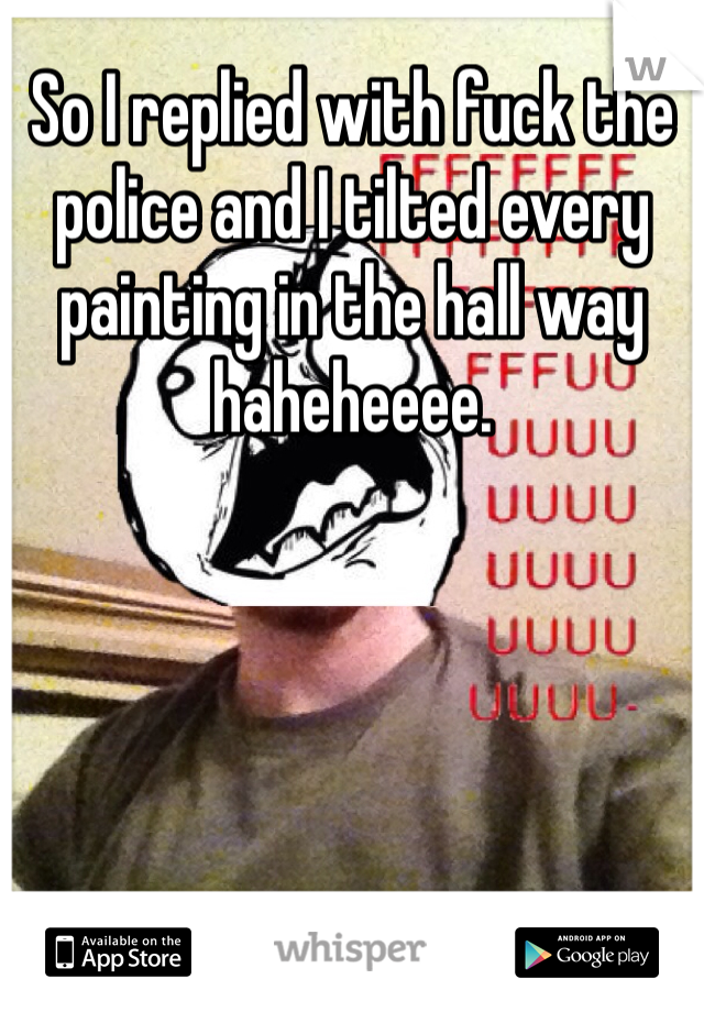 So I replied with fuck the police and I tilted every painting in the hall way haheheeee.