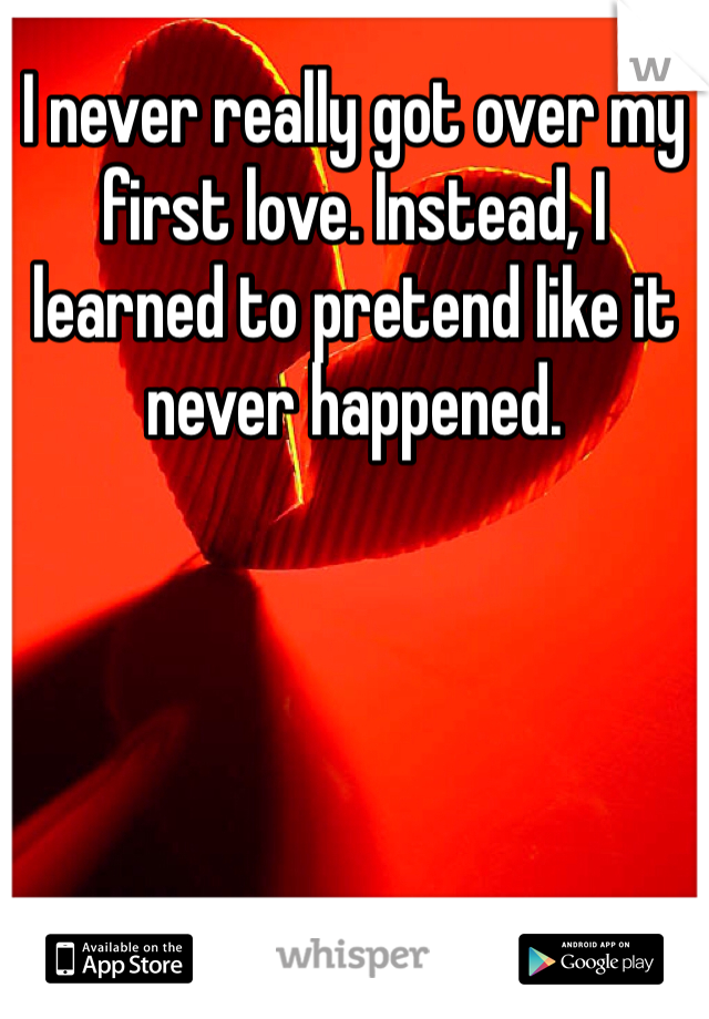 I never really got over my first love. Instead, I learned to pretend like it never happened.
