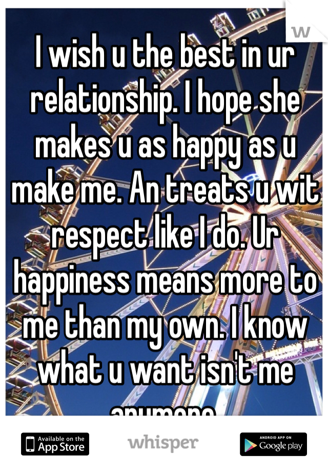 I wish u the best in ur relationship. I hope she makes u as happy as u make me. An treats u wit respect like I do. Ur happiness means more to me than my own. I know what u want isn't me anymore.