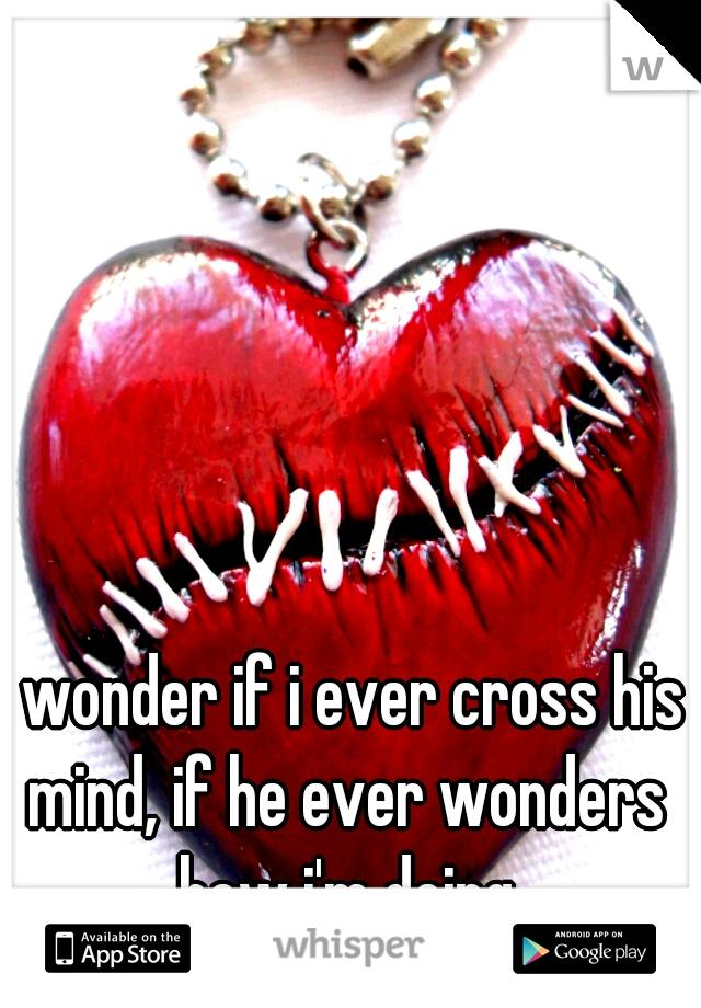 i wonder if i ever cross his mind, if he ever wonders how i'm doing