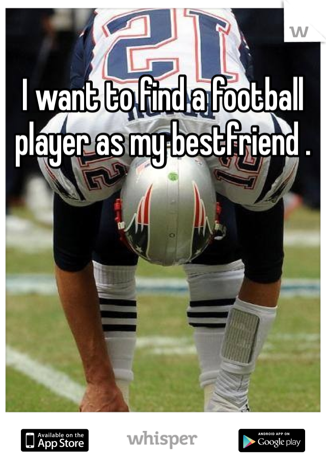 I want to find a football player as my bestfriend .