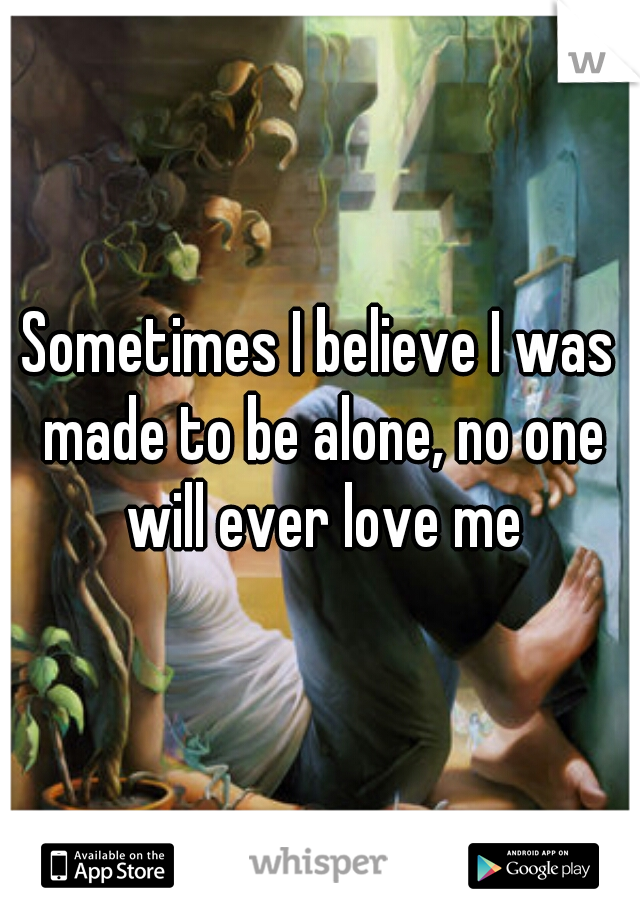 Sometimes I believe I was made to be alone, no one will ever love me
