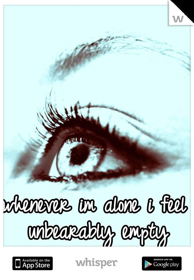 whenever im alone i feel unbearably empty inside....