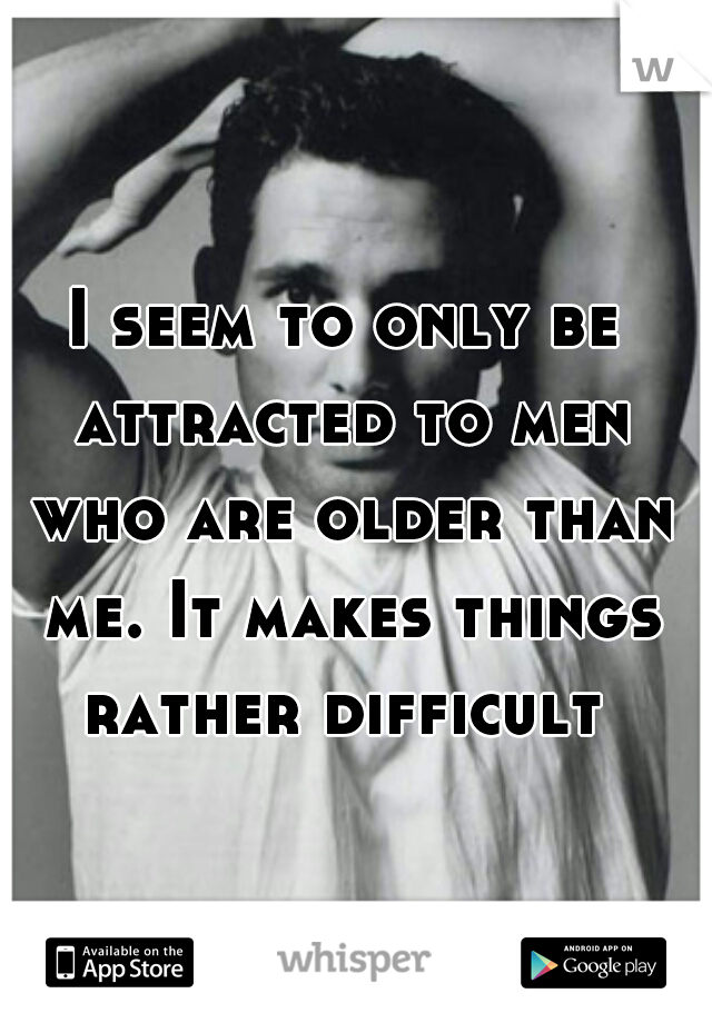 I seem to only be attracted to men who are older than me. It makes things rather difficult