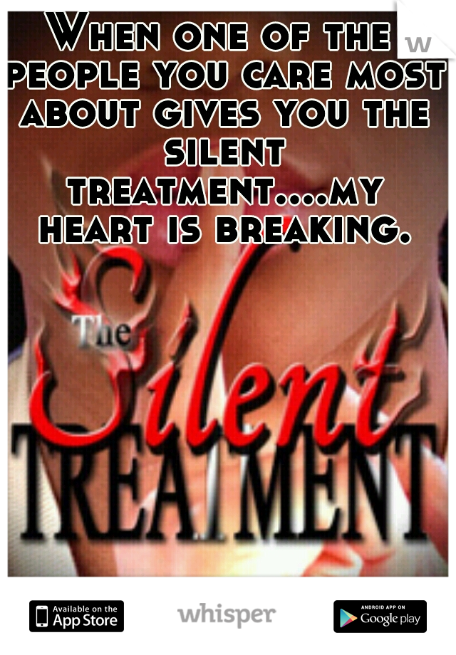 When one of the people you care most about gives you the silent treatment....my heart is breaking.