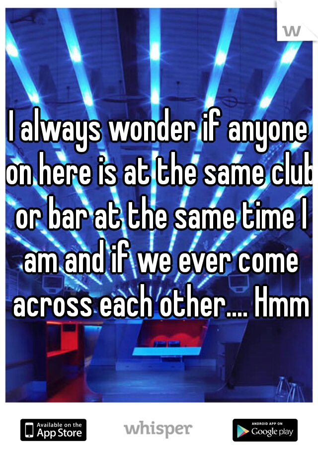 I always wonder if anyone on here is at the same club or bar at the same time I am and if we ever come across each other.... Hmmm