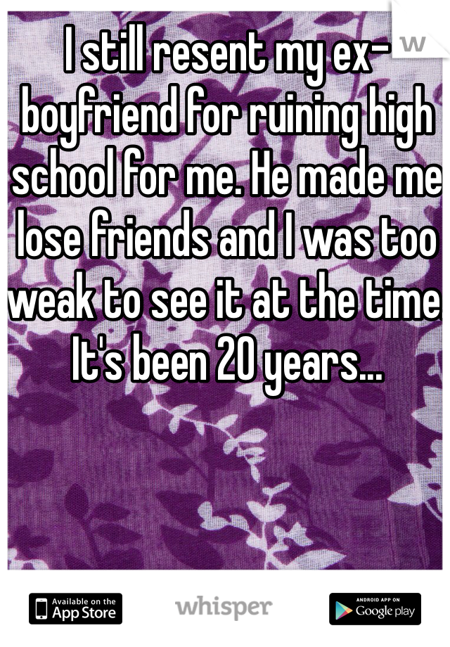 I still resent my ex-boyfriend for ruining high school for me. He made me lose friends and I was too weak to see it at the time. It's been 20 years...