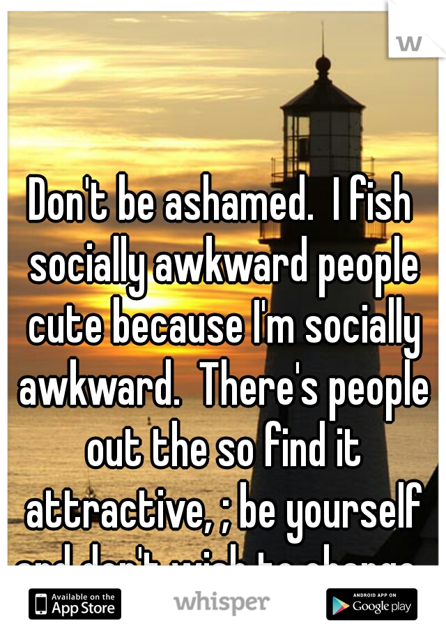 Don't be ashamed.  I fish socially awkward people cute because I'm socially awkward.  There's people out the so find it attractive, ; be yourself and don't wish to change.