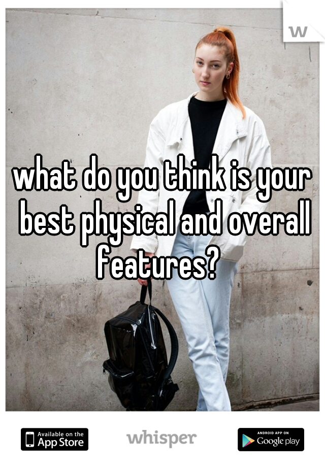 what do you think is your best physical and overall features?