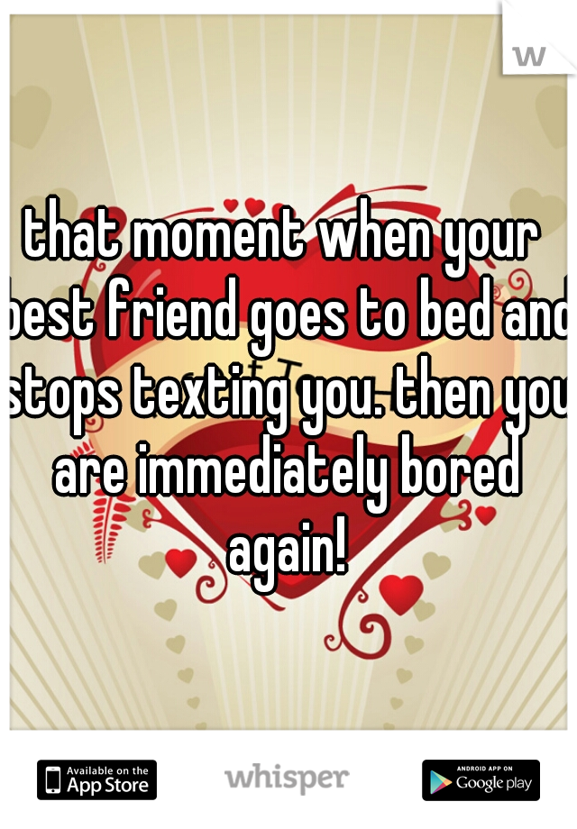 that moment when your best friend goes to bed and stops texting you. then you are immediately bored again!