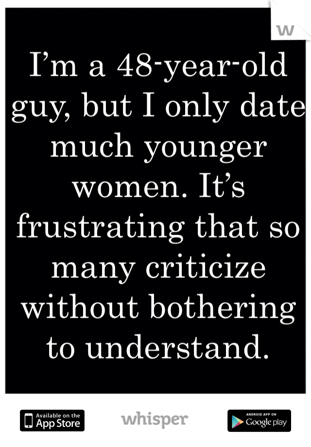 I'm a 48-year-old guy, but I only date much younger women. It's frustrating that so many criticize without bothering to understand.
