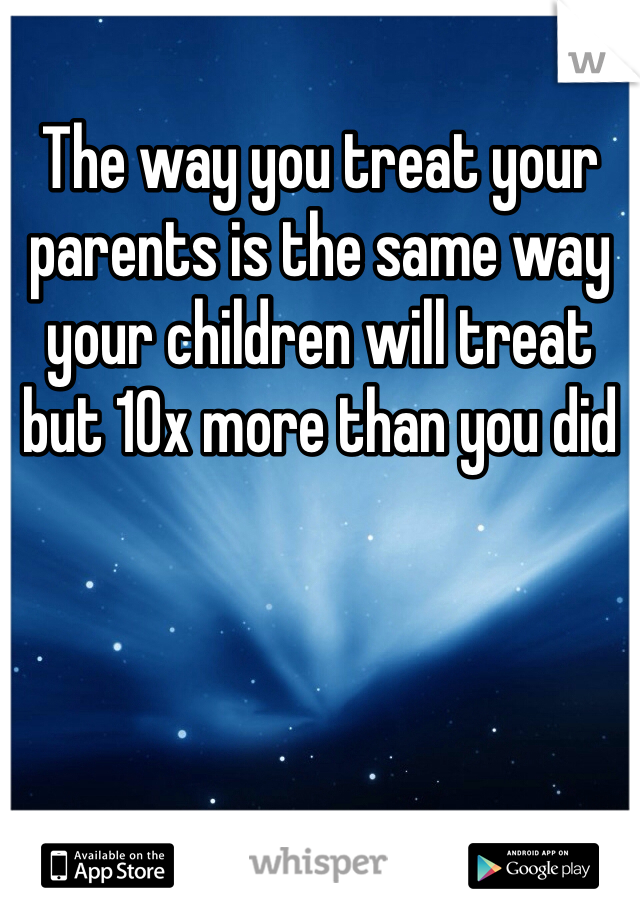 The way you treat your parents is the same way your children will treat but 10x more than you did