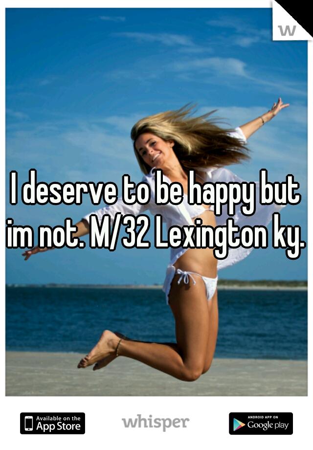 I deserve to be happy but im not. M/32 Lexington ky.