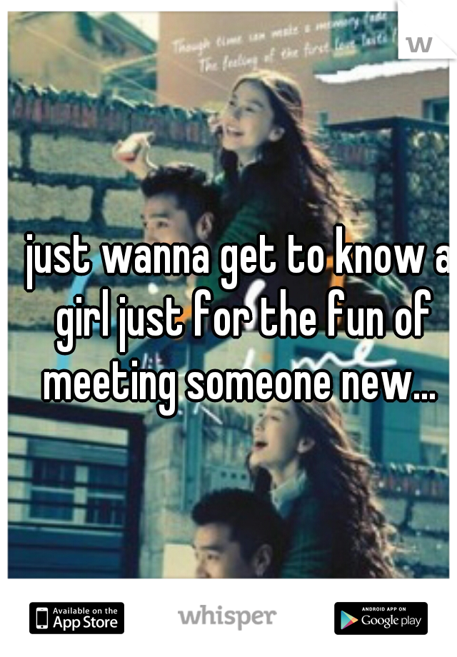 just wanna get to know a girl just for the fun of meeting someone new...