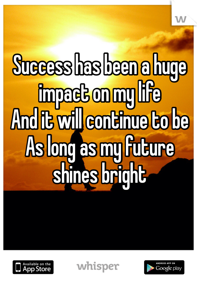 Success has been a huge impact on my life And it will continue to be As long as my future shines bright