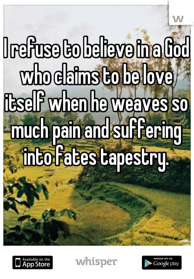 I refuse to believe in a God who claims to be love itself when he weaves so much pain and suffering into fates tapestry.