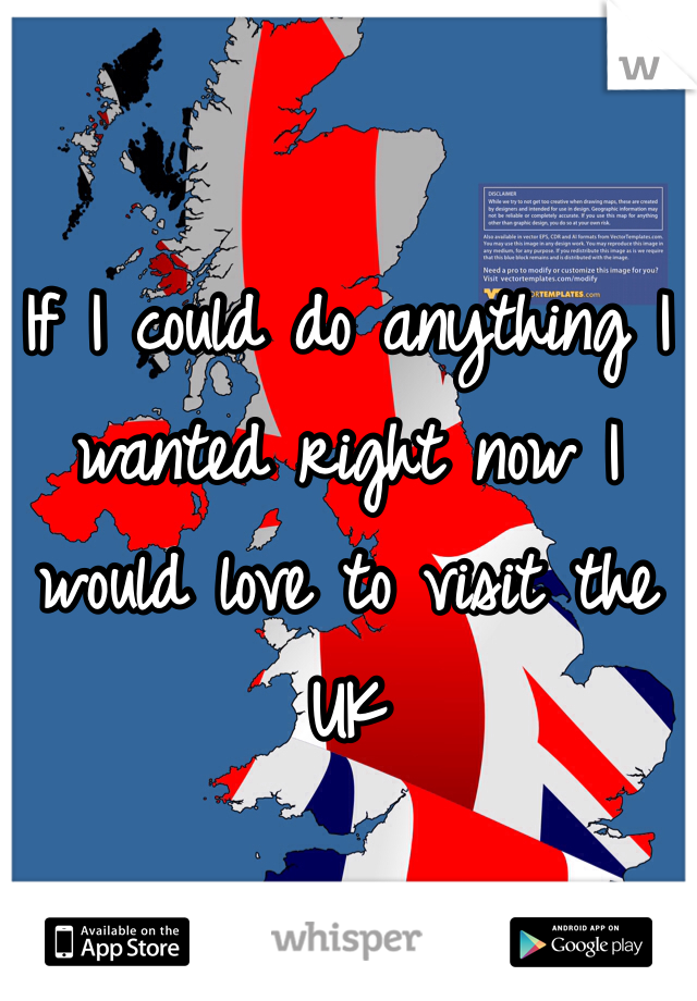 If I could do anything I wanted right now I would love to visit the UK