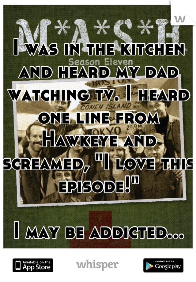 """I was in the kitchen and heard my dad watching tv. I heard one line from Hawkeye and screamed, """"I love this episode!""""  I may be addicted..."""