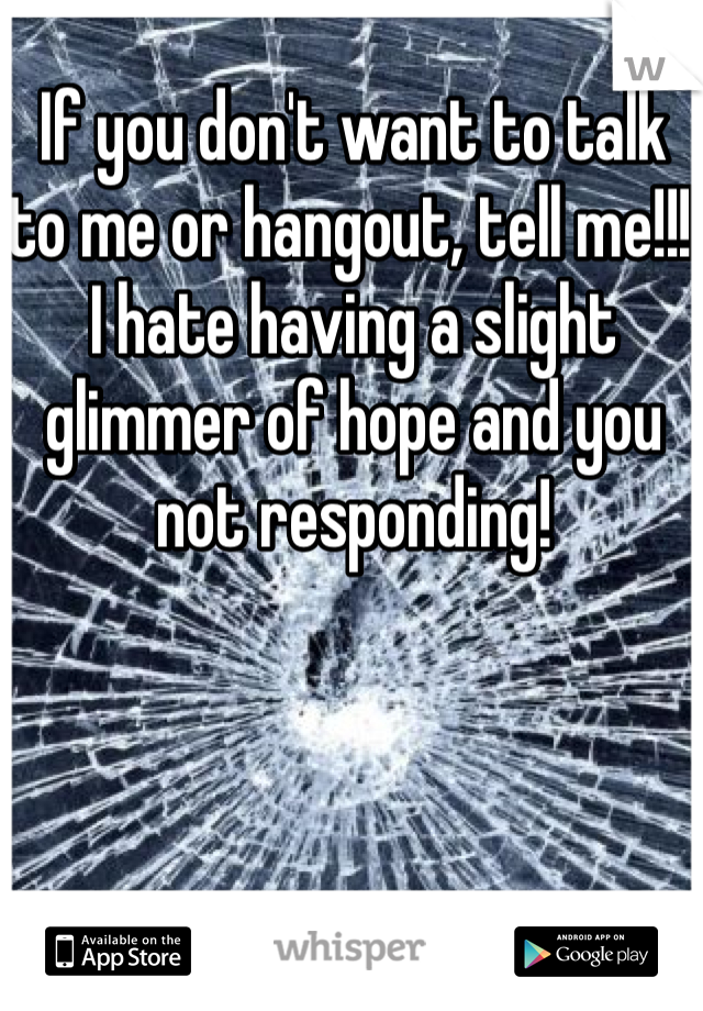 If you don't want to talk to me or hangout, tell me!!! I hate having a slight glimmer of hope and you not responding!