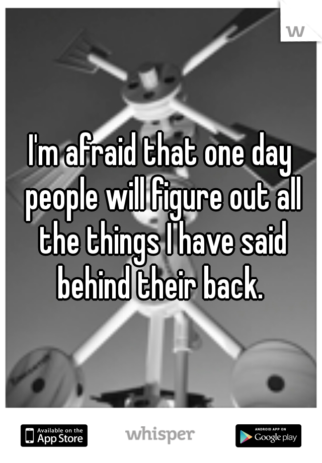 I'm afraid that one day people will figure out all the things I have said behind their back.