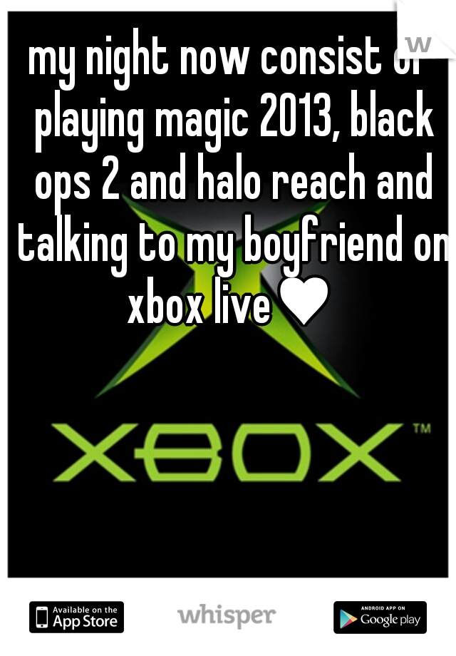my night now consist of playing magic 2013, black ops 2 and halo reach and talking to my boyfriend on xbox live♥