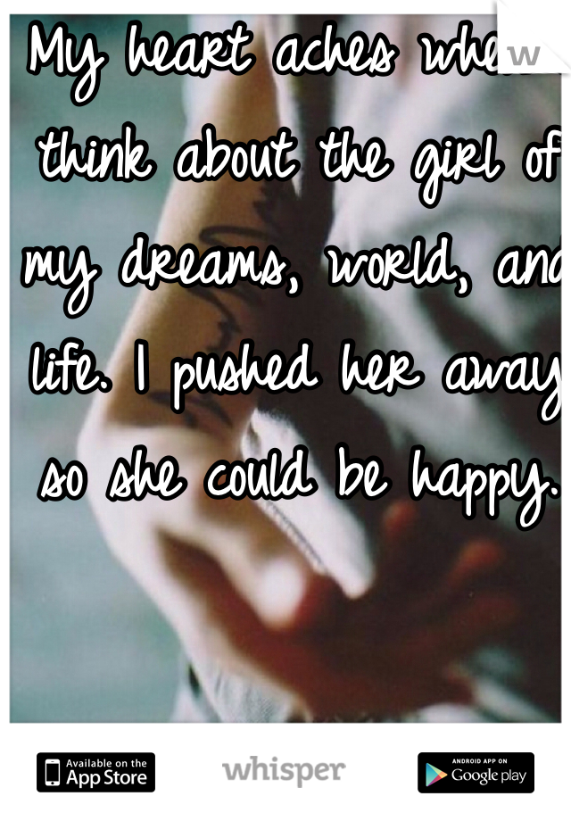 My heart aches when i think about the girl of my dreams, world, and life. I pushed her away so she could be happy.