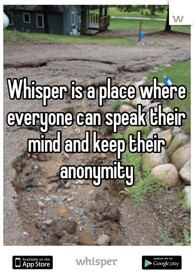 Whisper is a place where everyone can speak their mind and keep their anonymity