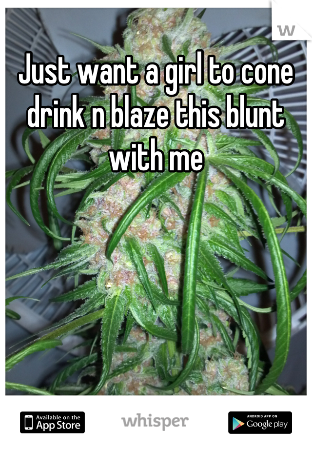 Just want a girl to cone drink n blaze this blunt with me