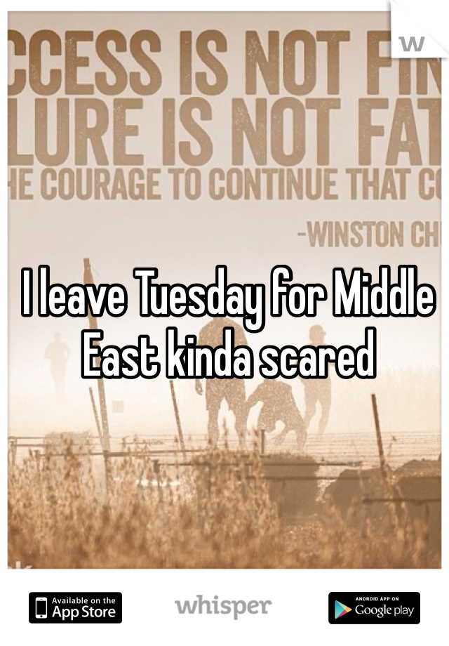 I leave Tuesday for Middle East kinda scared