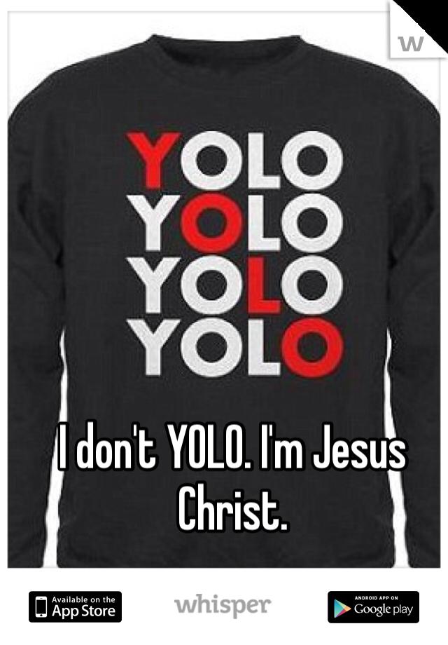 I don't YOLO. I'm Jesus Christ.