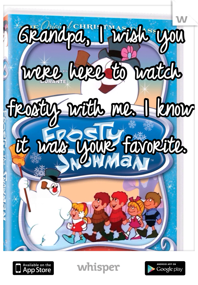 Grandpa, I wish you were here to watch frosty with me. I know it was your favorite.
