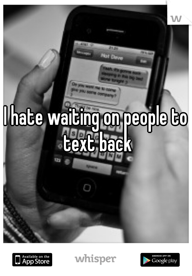 I hate waiting on people to text back