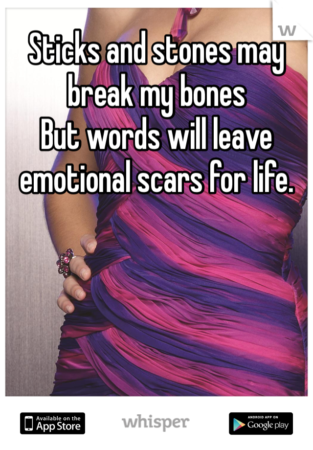 Sticks and stones may break my bones  But words will leave emotional scars for life.