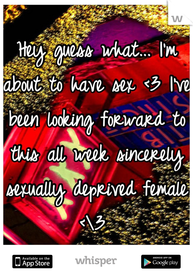 Hey guess what... I'm about to have sex <3 I've been looking forward to this all week sincerely sexually deprived female <\3